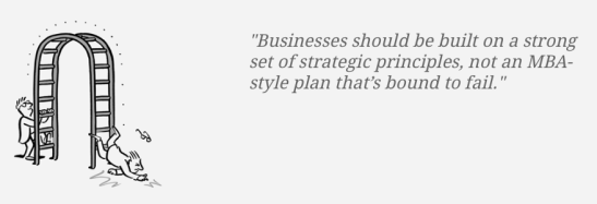 Businesses should be built on a strong set of strategic principles, not an MBA-style plan that's bound to fail.